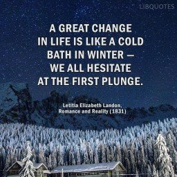 A great change in life is like a cold bath in winter — we all hesitate at the first plunge.