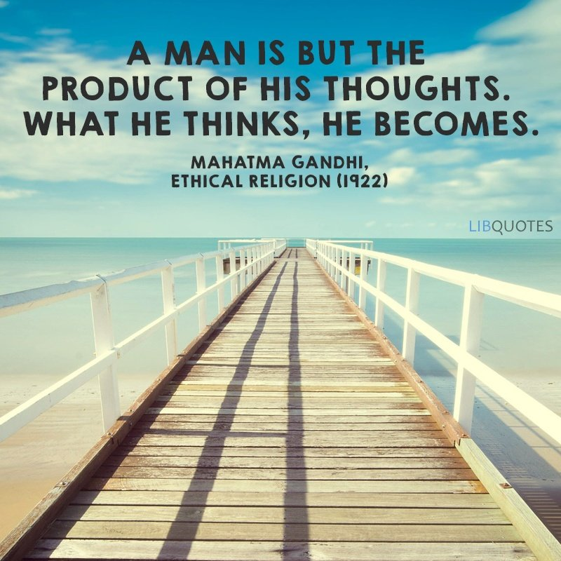 A man is but the product of his thoughts. What he thinks, he becomes.
