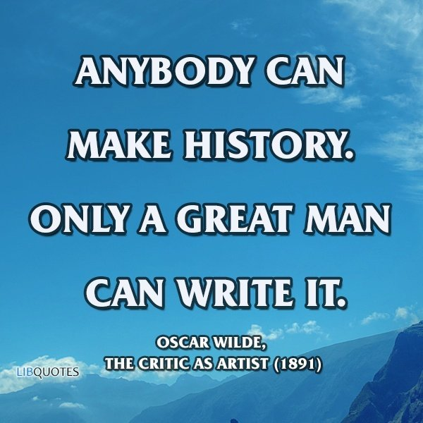 Anybody can make history. Only a great man can write it.