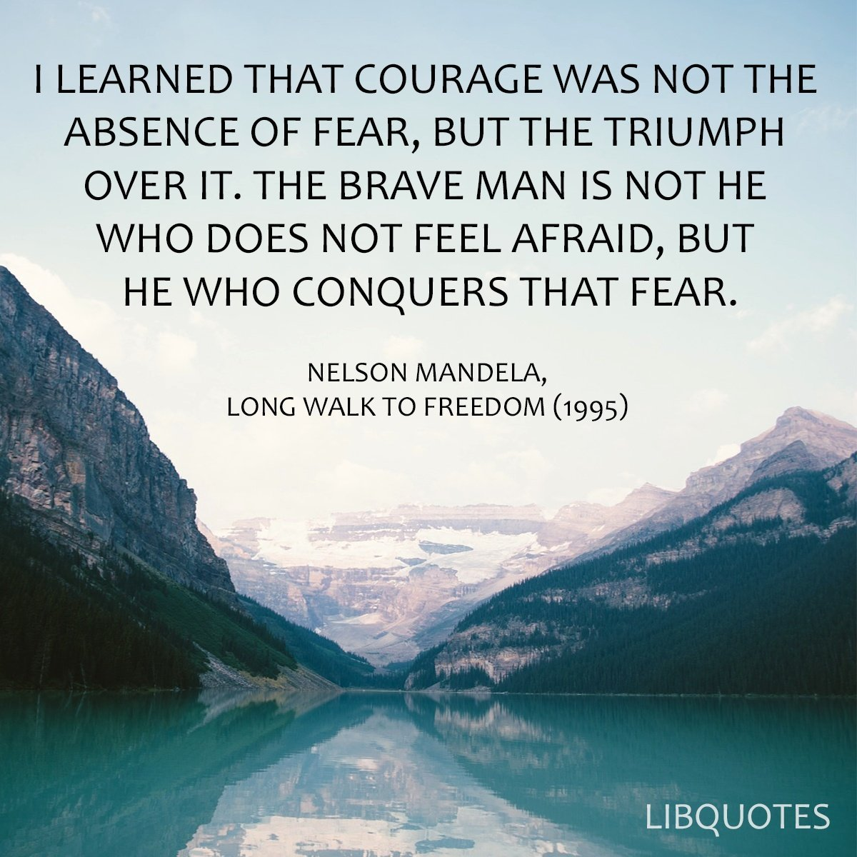 I learned that courage was not the absence of fear, but the triumph over it. The brave man is not he who does not feel afraid, but he who conquers that fear.