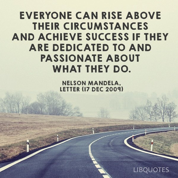 Everyone can rise above their circumstances and achieve success if they are dedicated to and passionate about what they do.