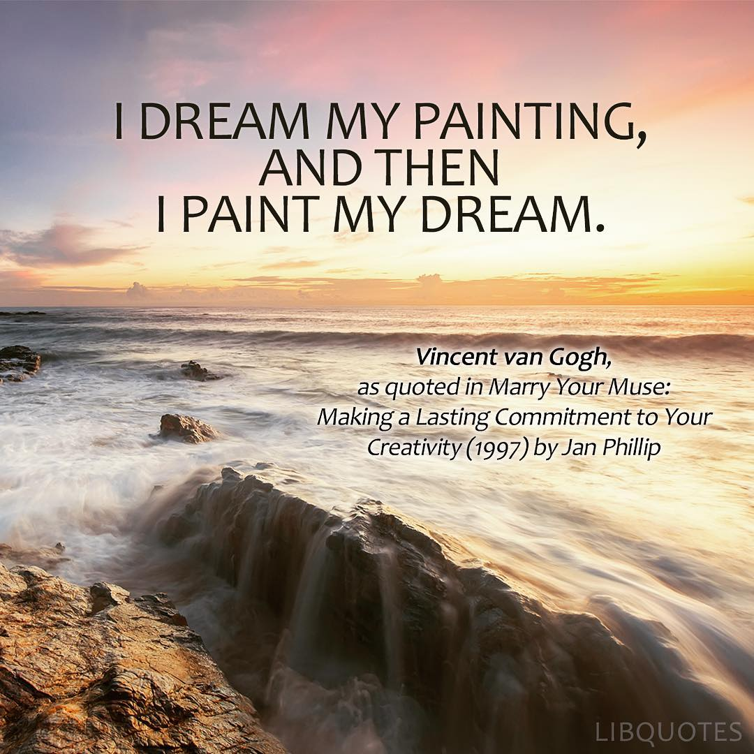 I dream my painting, and then I paint my dream.