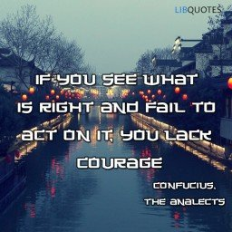 If you see what is right and fail to act on it, you lack courage.