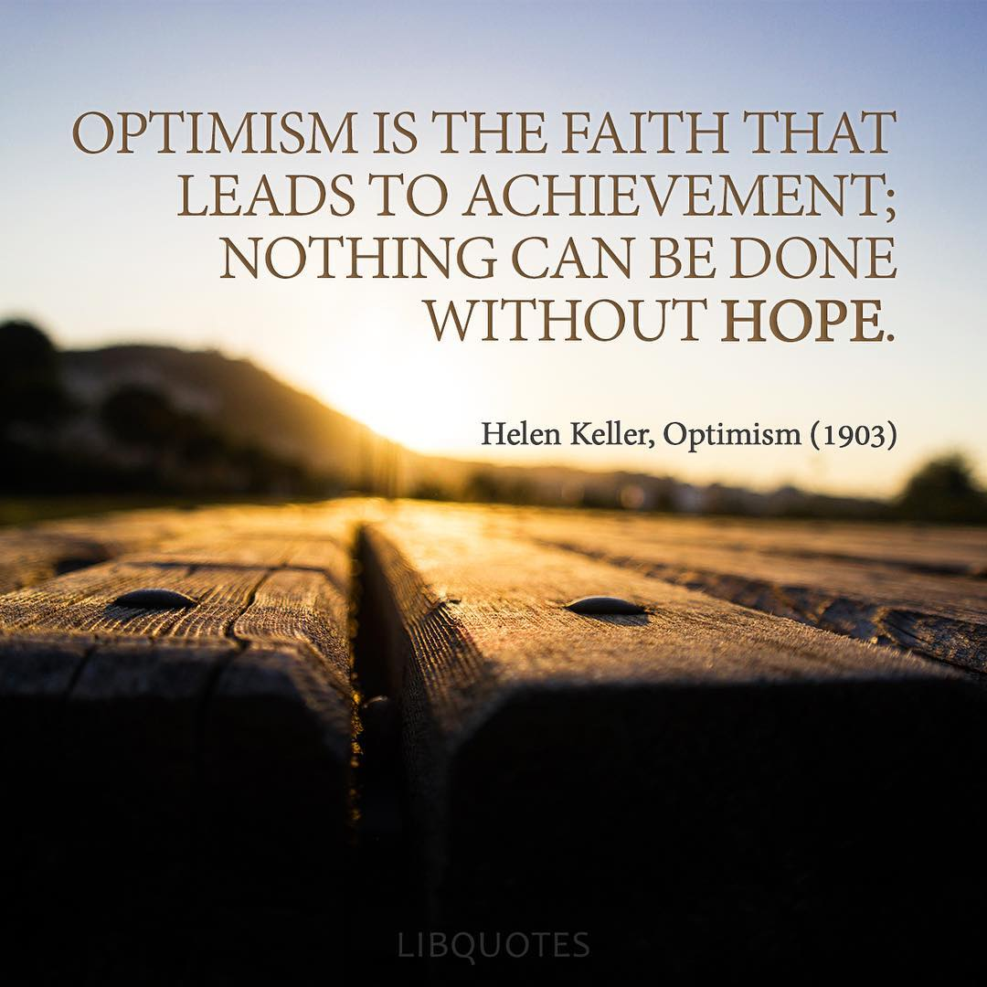 Optimism is the faith that leads to achievement; nothing can be done without hope.
