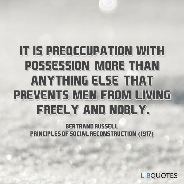 It is preoccupation with possession, more than anything else, that prevents men from living freely and nobly.