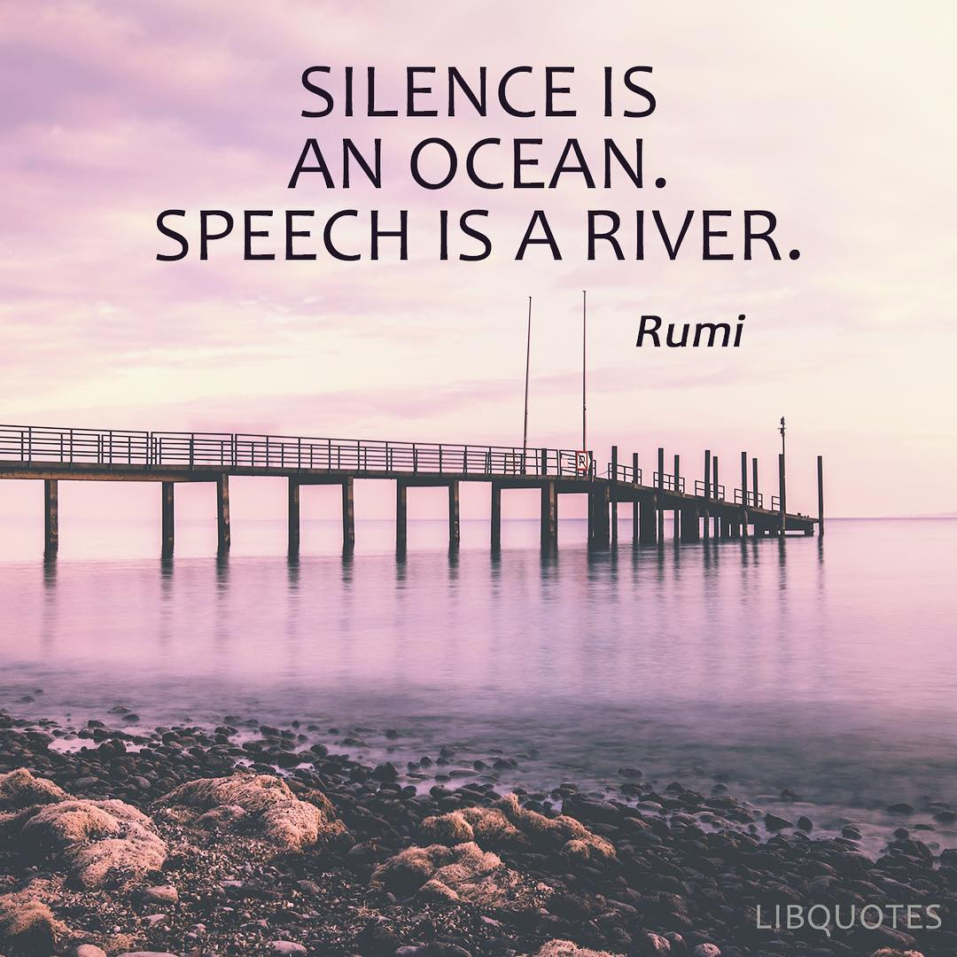 Silence is an ocean. Speech is a river.