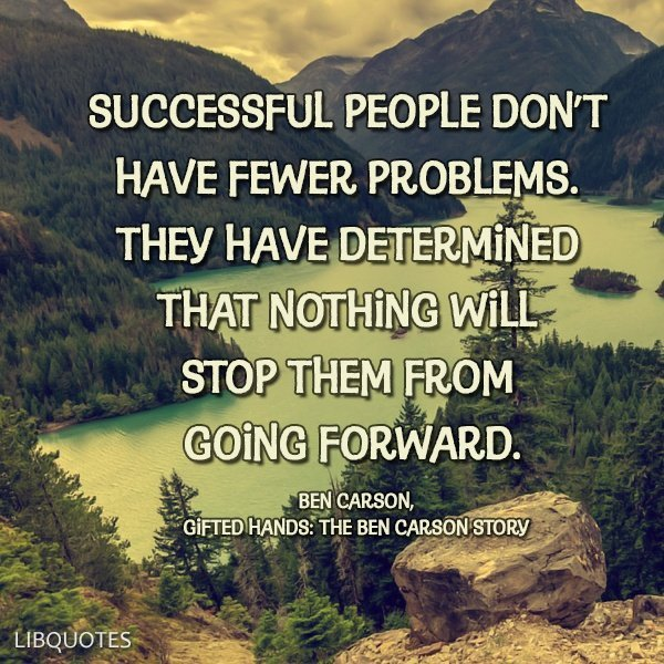 Successful people don't have fewer problems. They have determined that nothing will stop them from going forward.