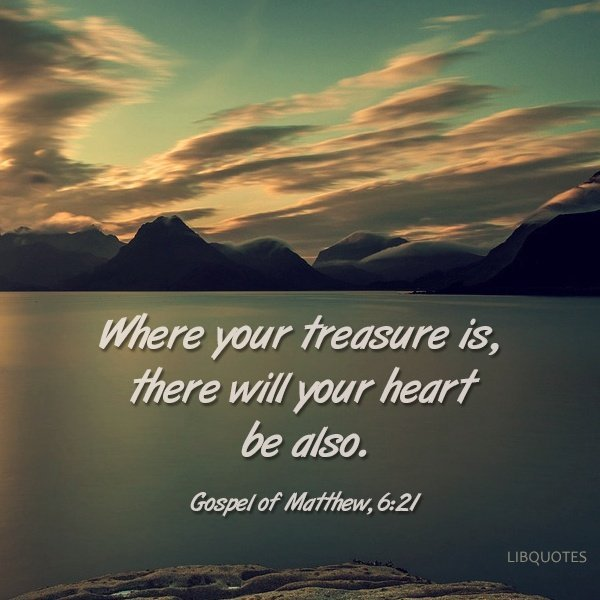 Where your treasure is, there will your heart be also.