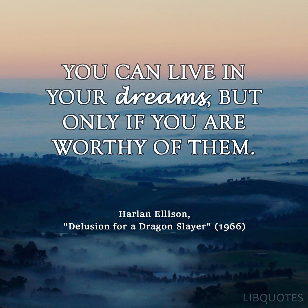 You can live in your dreams, but only if you are worthy of them.
